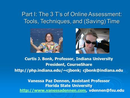 Part I: The 3 Ts of Online Assessment: Tools, Techniques, and (Saving) Time Curtis J. Bonk, Professor, Indiana University President, CourseShare