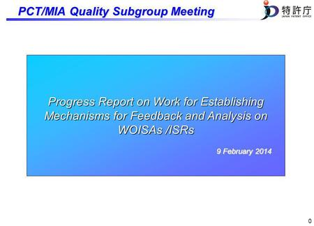 0 Progress Report on Work for Establishing Mechanisms for Feedback and Analysis on WOISAs /ISRs 9 February 2014 PCT/MIA Quality Subgroup Meeting.