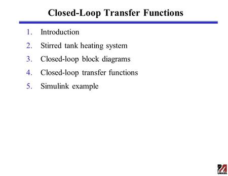 Closed-Loop Transfer Functions 1.Introduction 2.Stirred tank heating system 3.Closed-loop block diagrams 4.Closed-loop transfer functions 5.Simulink example.