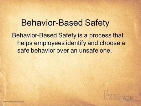 Behavior-Based Safety Behavior-Based Safety is a process that helps employees identify and choose a safe behavior over an unsafe one.