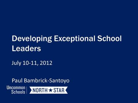 Developing Exceptional School Leaders July 10-11, 2012 Paul Bambrick-Santoyo.