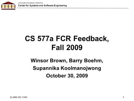 University of Southern California Center for Systems and Software Engineering (C) 2009 USC CSSE1 CS 577a FCR Feedback, Fall 2009 Winsor Brown, Barry Boehm,