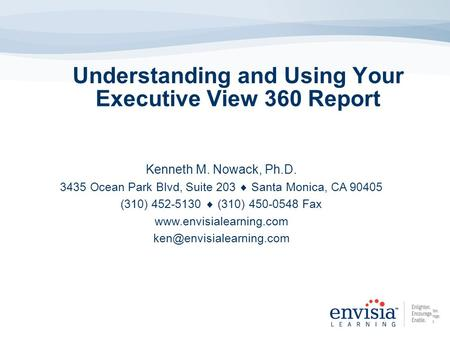 Understanding and Using Your Executive View 360 Report Kenneth M. Nowack, Ph.D. 3435 Ocean Park Blvd, Suite 203 Santa Monica, CA 90405 (310) 452-5130 (310)