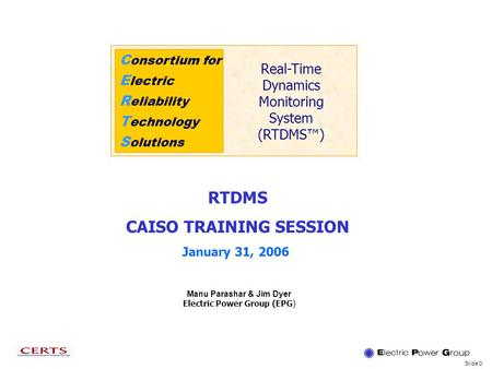 Slide 0 C onsortium for E lectric R eliability T echnology S olutions Real-Time Dynamics Monitoring System (RTDMS) Manu Parashar & Jim Dyer Electric Power.