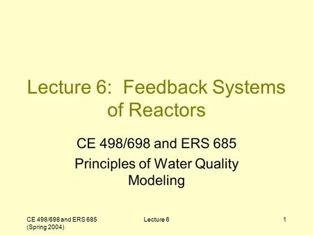 CE 498/698 and ERS 685 (Spring 2004) Lecture 61 Lecture 6: Feedback Systems of Reactors CE 498/698 and ERS 685 Principles of Water Quality Modeling.