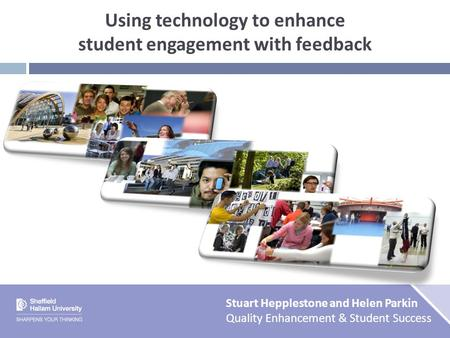 Using technology to enhance student engagement with feedback Stuart Hepplestone and Helen Parkin Quality Enhancement & Student Success.