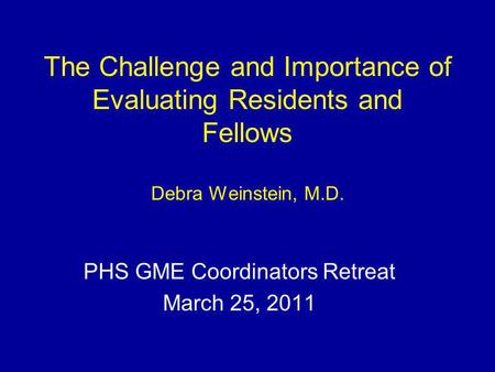 The Challenge and Importance of Evaluating Residents and Fellows Debra Weinstein, M.D. PHS GME Coordinators Retreat March 25, 2011.