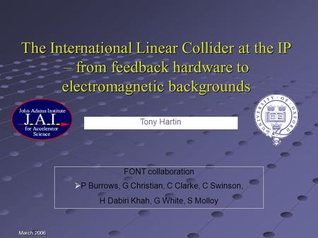 March 2006 The International Linear Collider at the IP – from feedback hardware to electromagnetic backgrounds FONT collaboration P Burrows, G Christian,