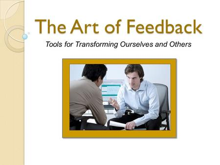The Art of Feedback Tools for Transforming Ourselves and Others.