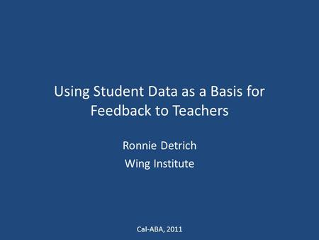 Using Student Data as a Basis for Feedback to Teachers Ronnie Detrich Wing Institute Cal-ABA, 2011.