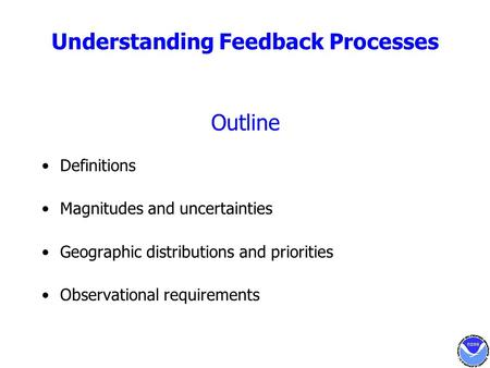 Understanding Feedback Processes Outline Definitions Magnitudes and uncertainties Geographic distributions and priorities Observational requirements.