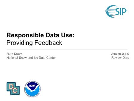 Responsible Data Use: Providing Feedback Ruth Duerr National Snow and Ice Data Center Version 0.1.0 Review Date.