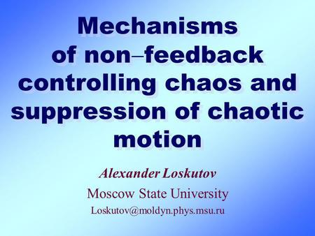 Mechanisms of non feedback controlling chaos and suppression of chaotic motion Alexander Loskutov Moscow State University