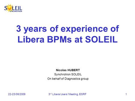 22-23/06/20093 rd Libera Users Meeting, ESRF1 3 years of experience of Libera BPMs at SOLEIL Nicolas HUBERT Synchrotron SOLEIL On behalf of Diagnostics.