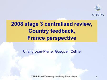 TFEIP/EIONET meeting, 11-12 May 2009, Vienna1 2008 stage 3 centralised review, Country feedback, France perspective Chang Jean-Pierre, Gueguen Céline.