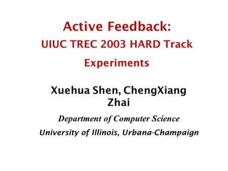 Active Feedback: UIUC TREC 2003 HARD Track Experiments Xuehua Shen, ChengXiang Zhai Department of Computer Science University of Illinois, Urbana-Champaign.