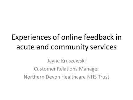 Experiences of online feedback in acute and community services Jayne Kruszewski Customer Relations Manager Northern Devon Healthcare NHS Trust.