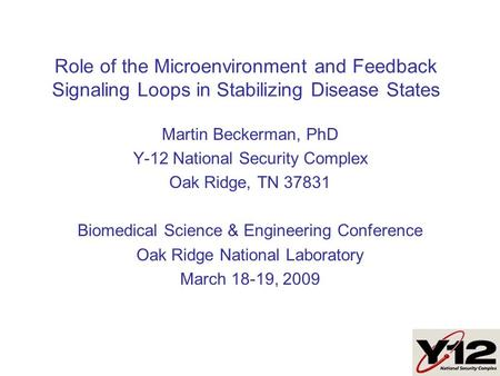 Role of the Microenvironment and Feedback Signaling Loops in Stabilizing Disease States Martin Beckerman, PhD Y-12 National Security Complex Oak Ridge,