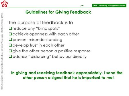 EMBO laboratory management course © Dr. Conor John Fitzsimons (Baden-Baden), Dr. Klaus Wagenhals (Mühlheim/Main) (2005) Guidelines for Giving Feedback.