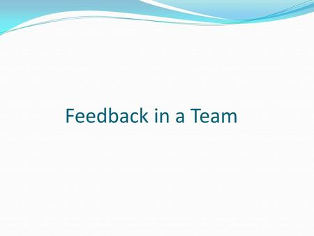 Feedback in a Team. What is a Feedback? It is type of Communication that we give or get Some times also called criticism – WRONG Feed back – a rocket.
