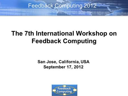 The 7th International Workshop on Feedback Computing San Jose, California, USA September 17, 2012 Feedback Computing 2012.