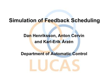 Simulation of Feedback Scheduling Dan Henriksson, Anton Cervin and Karl-Erik Årzén Department of Automatic Control.