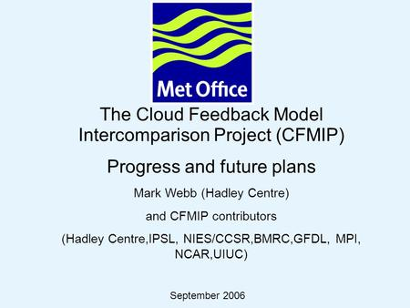 © Crown copyright 2006Page 1 The Cloud Feedback Model Intercomparison Project (CFMIP) Progress and future plans Mark Webb (Hadley Centre) and CFMIP contributors.