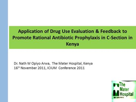 Application of Drug Use Evaluation & Feedback to Promote Rational Antibiotic Prophylaxis in C-Section in Kenya Dr. Nath W Opiyo Arwa, The Mater Hospital,