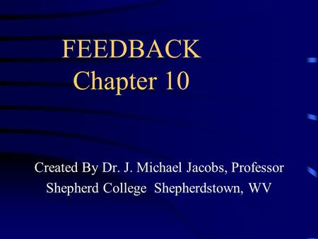 FEEDBACK Chapter 10 Created By Dr. J. Michael Jacobs, Professor Shepherd College Shepherdstown, WV.