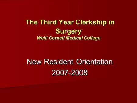The Third Year Clerkship in Surgery Weill Cornell Medical College The Third Year Clerkship in Surgery Weill Cornell Medical College New Resident Orientation.