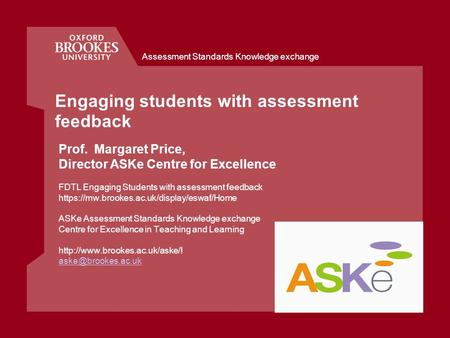 Assessment Standards Knowledge exchange Engaging students with assessment feedback Prof. Margaret Price, Director ASKe Centre for Excellence FDTL Engaging.