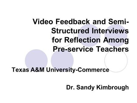 Video Feedback and Semi- Structured Interviews for Reflection Among Pre-service Teachers Texas A&M University-Commerce Dr. Sandy Kimbrough.