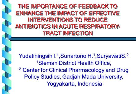 THE IMPORTANCE OF FEEDBACK TO ENHANCE THE IMPACT OF EFFECTIVE INTERVENTIONS TO REDUCE ANTIBIOTICS IN ACUTE RESPIRATORY- TRACT INFECTION Yudatiningsih I.