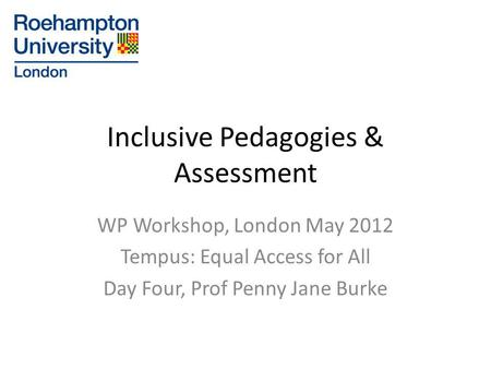 Inclusive Pedagogies & Assessment WP Workshop, London May 2012 Tempus: Equal Access for All Day Four, Prof Penny Jane Burke.