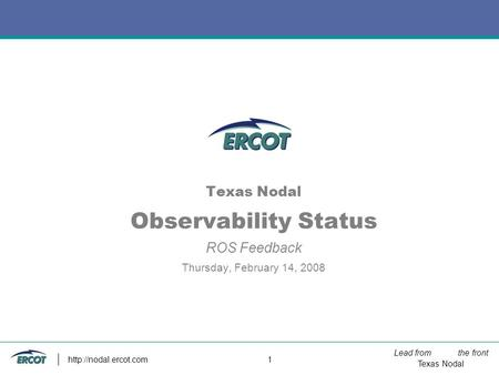 Lead from the front Texas Nodal  1 Texas Nodal Observability Status ROS Feedback Thursday, February 14, 2008.