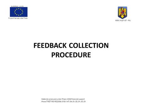 FEEDBACK COLLECTION PROCEDURE Project financed under Phare EUROPEAN UNION MERI/ NCDTVET - PIU Material produced under Phare 2006 financial support Phare.