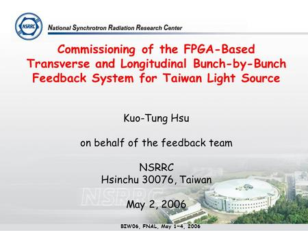 Commissioning of the FPGA-Based Transverse and Longitudinal Bunch-by-Bunch Feedback System for Taiwan Light Source Kuo-Tung Hsu on behalf of the feedback.