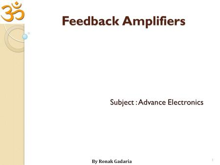 Feedback Amplifiers Subject : Advance Electronics By Ronak Gadaria 1.