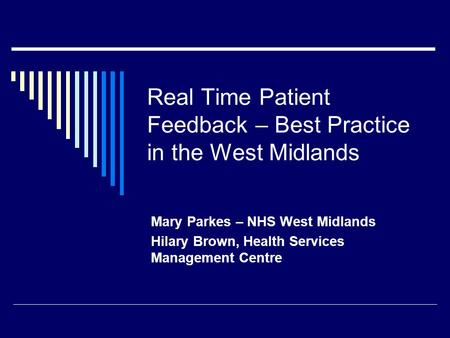 Real Time Patient Feedback – Best Practice in the West Midlands Mary Parkes – NHS West Midlands Hilary Brown, Health Services Management Centre.
