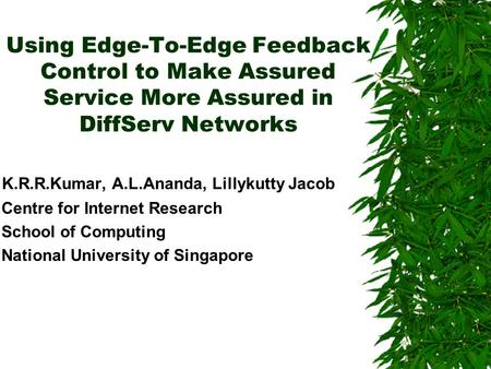Using Edge-To-Edge Feedback Control to Make Assured Service More Assured in DiffServ Networks K.R.R.Kumar, A.L.Ananda, Lillykutty Jacob Centre for Internet.
