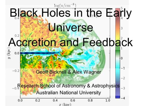 1 Black Holes in the Early Universe Accretion and Feedback Geoff Bicknell & Alex Wagner Research School of Astronomy & Astrophysics Australian National.