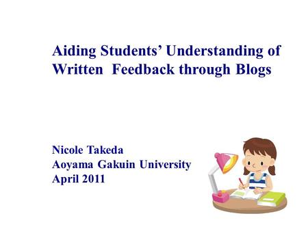 Aiding Students Understanding of Written Feedback through Blogs Nicole Takeda Aoyama Gakuin University April 2011.