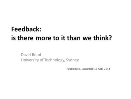Feedback: is there more to it than we think? David Boud University of Technology, Sydney PebbleBash, Lancefield 15 April 2014.