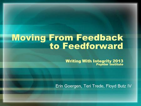 Moving From Feedback to Feedforward Writing With Integrity 2013 Poynter Institute Erin Goergen, Teri Trede, Floyd Butz IV.