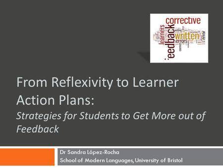 From Reflexivity to Learner Action Plans: Strategies for Students to Get More out of Feedback Dr Sandra López-Rocha School of Modern Languages, University.