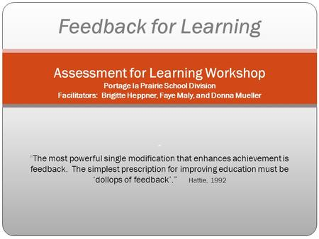 Feedback for Learning Assessment for Learning Workshop Portage la Prairie School Division Facilitators: Brigitte Heppner, Faye Maly, and Donna Mueller.