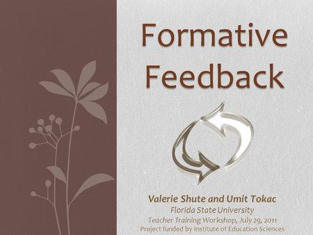 Formative Feedback Valerie Shute and Umit Tokac Florida State University Teacher Training Workshop, July 29, 2011 Project funded by Institute of Education.