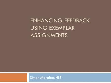 ENHANCING FEEDBACK USING EXEMPLAR ASSIGNMENTS Simon Moralee, HLS.