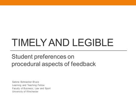 TIMELY AND LEGIBLE Student preferences on procedural aspects of feedback Sabine Bohnacker-Bruce Learning and Teaching Fellow Faculty of Business, Law and.
