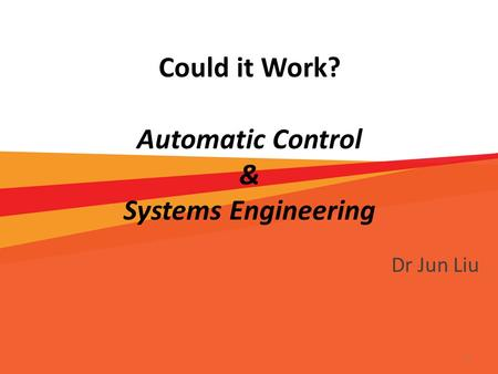 Could it Work? Automatic Control & Systems Engineering Dr Jun Liu 1.